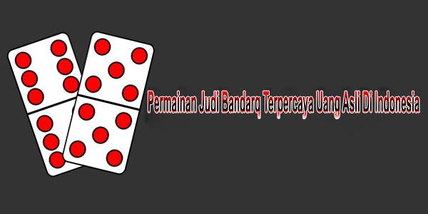 Permainan Judi Bandarq Terpercaya Uang Asli Di Indonesia